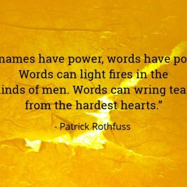 """As names have power, words have power. Words can light fires in the minds of men. Words can wring tears from the hardest hearts."" Patrick Rothfuss"